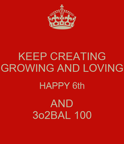 Poster: KEEP CREATING GROWING AND LOVING HAPPY 6th AND 3o2BAL 100
