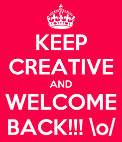 Poster: KEEP CREATIVE AND WELCOME BACK!!! \o/