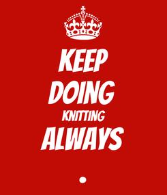 Poster: KEEP Doing  Knitting Always .