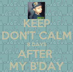 Poster: KEEP DON'T CALM 8 DAYS AFTER  MY B'DAY