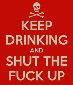 Poster: KEEP DRINKING AND SHUT THE FUCK UP