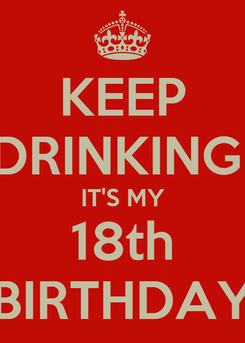 Poster: KEEP DRINKING  IT'S MY 18th BIRTHDAY