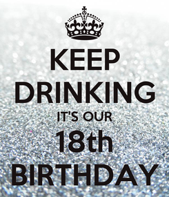 Poster: KEEP DRINKING IT'S OUR 18th BIRTHDAY