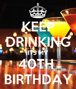 Poster: KEEP DRINKING ITS MY 40TH  BIRTHDAY