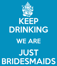 Poster: KEEP DRINKING WE ARE JUST BRIDESMAIDS