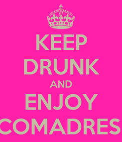 Poster: KEEP DRUNK AND ENJOY COMADRES!