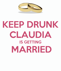 Poster: KEEP DRUNK CLAUDIA IS GETTING  MARRIED