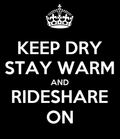 Poster: KEEP DRY STAY WARM AND RIDESHARE ON