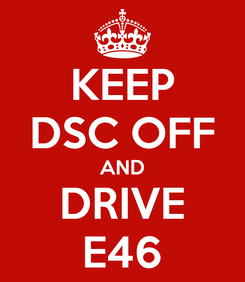Poster: KEEP DSC OFF AND DRIVE E46
