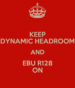 Poster: KEEP DYNAMIC HEADROOM AND EBU R128 ON
