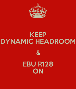 Poster: KEEP DYNAMIC HEADROOM & EBU R128 ON