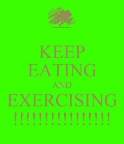 Poster: KEEP EATING AND EXERCISING !!!!!!!!!!!!!!!!