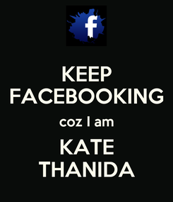 Poster: KEEP FACEBOOKING coz I am KATE THANIDA