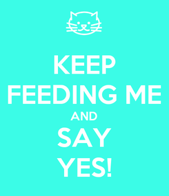 Poster: KEEP FEEDING ME AND SAY YES!