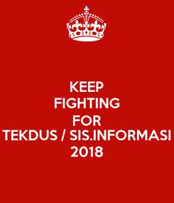 Poster: KEEP FIGHTING FOR TEKDUS / SIS.INFORMASI 2018