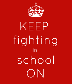 Poster: KEEP  fighting in  school ON