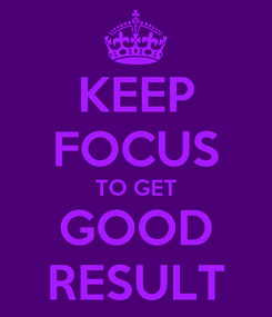 Poster: KEEP FOCUS TO GET GOOD RESULT