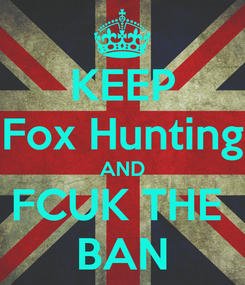 Poster: KEEP Fox Hunting AND FCUK THE  BAN