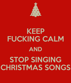Poster: KEEP FUCKING CALM AND STOP SINGING CHRISTMAS SONGS