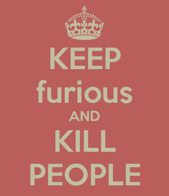 Poster: KEEP furious AND KILL PEOPLE