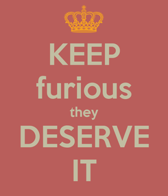 Poster: KEEP furious they DESERVE IT