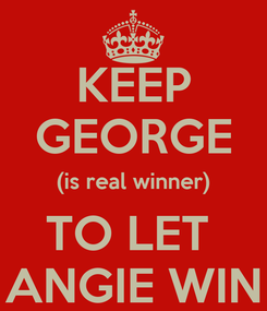 Poster: KEEP GEORGE (is real winner) TO LET  ANGIE WIN