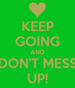 Poster: KEEP GOING AND DON'T MESS UP!