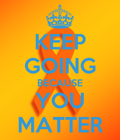 Poster: KEEP GOING BECAUSE YOU MATTER