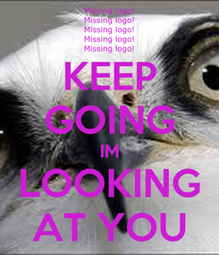 Poster: KEEP GOING IM LOOKING AT YOU