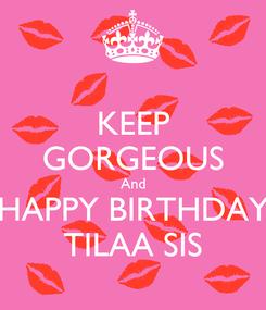 Poster: KEEP GORGEOUS And HAPPY BIRTHDAY TILAA SIS