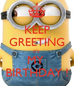 Poster: KEEP GREETING it's  MY  BIRTHDAY !