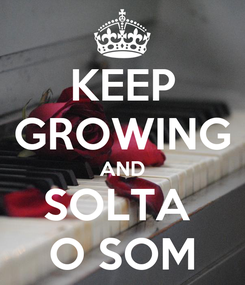 Poster: KEEP GROWING AND SOLTA  O SOM