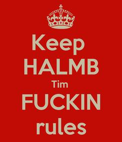 Poster: Keep  HALMB Tim  FUCKIN rules