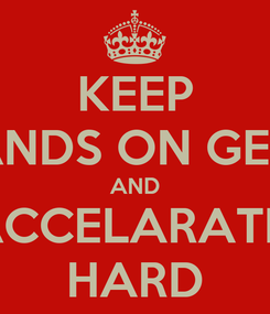 Poster: KEEP HANDS ON GEAR AND ACCELARATE  HARD