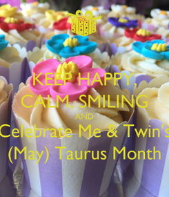 Poster: KEEP HAPPY, CALM, SMILING AND Celebrate Me & Twin's (May) Taurus Month