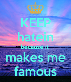 Poster: KEEP hatein because it  makes me famous