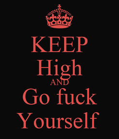Poster: KEEP High AND Go fuck Yourself