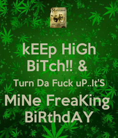 Poster: kEEp HiGh BiTch!! &  Turn Da Fuck uP..It'S MiNe FreaKing  BiRthdAY