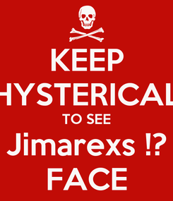 Poster: KEEP HYSTERICAL TO SEE Jimarexs !? FACE