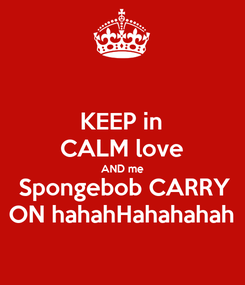 Poster: KEEP in CALM love AND me  Spongebob CARRY ON hahahHahahahah
