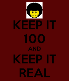 Poster: KEEP IT 100 AND KEEP IT REAL