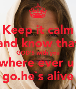 Poster: Keep it calm and know that GOD'S with you where ever u  go.he`s alive