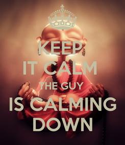 Poster: KEEP  IT CALM  THE GUY  IS CALMING DOWN