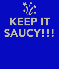 Poster: KEEP IT SAUCY!!!