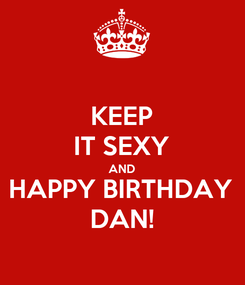 Poster: KEEP IT SEXY AND HAPPY BIRTHDAY DAN!