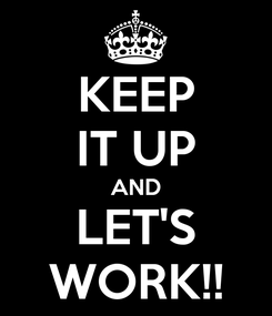 Poster: KEEP IT UP AND LET'S WORK!!