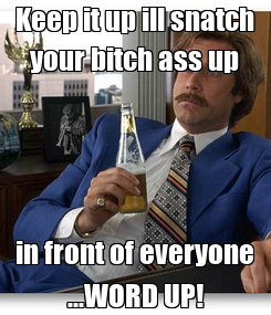 Poster: Keep it up ill snatch your bitch ass up in front of everyone ...WORD UP!