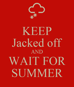 Poster: KEEP Jacked off AND WAIT FOR SUMMER