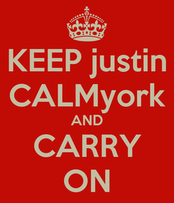 Poster: KEEP justin CALMyork AND CARRY ON
