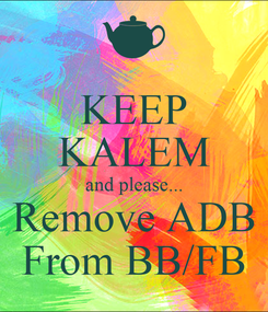 Poster: KEEP KALEM and please... Remove ADB From BB/FB